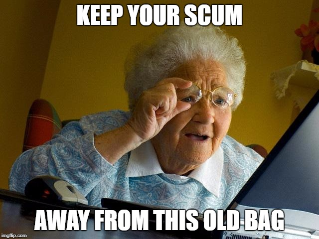 Grandma Finds The Internet Meme | KEEP YOUR SCUM AWAY FROM THIS OLD BAG | image tagged in memes,grandma finds the internet | made w/ Imgflip meme maker