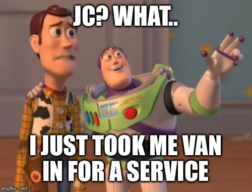 X, X Everywhere Meme | JC? WHAT.. I JUST TOOK ME VAN IN FOR A SERVICE | image tagged in memes,x,x everywhere,x x everywhere | made w/ Imgflip meme maker