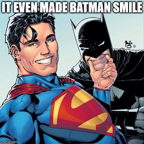 Superman and Batman smiling | IT EVEN MADE BATMAN SMILE | image tagged in superman and batman smiling | made w/ Imgflip meme maker