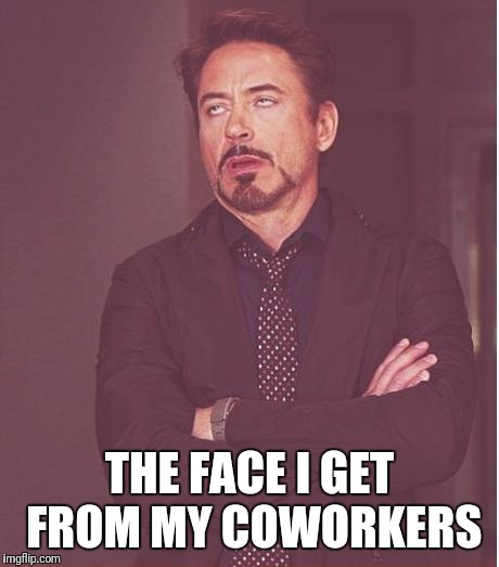 Face You Make Robert Downey Jr Meme | THE FACE I GET FROM MY COWORKERS | image tagged in memes,face you make robert downey jr | made w/ Imgflip meme maker