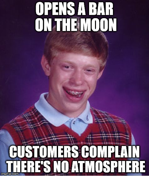 Bad Luck Brian Meme | OPENS A BAR ON THE MOON CUSTOMERS COMPLAIN THERE'S NO ATMOSPHERE | image tagged in memes,bad luck brian | made w/ Imgflip meme maker