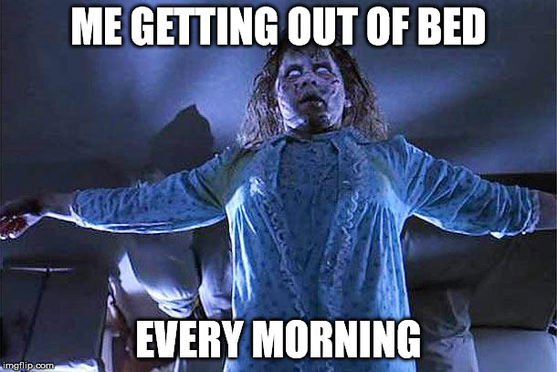 ME GETTING OUT OF BED EVERY MORNING | image tagged in exorcista | made w/ Imgflip meme maker