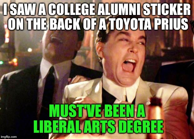Goodfellas | I SAW A COLLEGE ALUMNI STICKER ON THE BACK OF A TOYOTA PRIUS MUST'VE BEEN A LIBERAL ARTS DEGREE | image tagged in goodfellas laugh | made w/ Imgflip meme maker