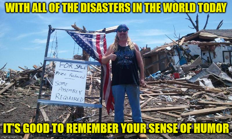 After a tornado destroyed his home in 2013, he wouldn't let it destroy his sense of humor | WITH ALL OF THE DISASTERS IN THE WORLD TODAY IT'S GOOD TO REMEMBER YOUR SENSE OF HUMOR | image tagged in natural disasters,tornado,humor,survivors,loss | made w/ Imgflip meme maker
