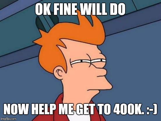 Futurama Fry Meme | OK FINE WILL DO NOW HELP ME GET TO 400K. :-) | image tagged in memes,futurama fry | made w/ Imgflip meme maker