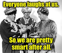 Everyone laughs at us. So we are pretty smart after all. | made w/ Imgflip meme maker