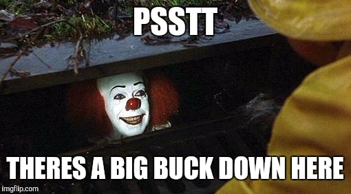 pennywise | PSSTT THERES A BIG BUCK DOWN HERE | image tagged in pennywise | made w/ Imgflip meme maker