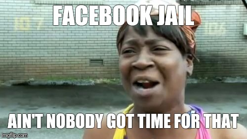 Aint Nobody Got Time For That Meme | FACEBOOK JAIL AIN'T NOBODY GOT TIME FOR THAT | image tagged in memes,aint nobody got time for that | made w/ Imgflip meme maker