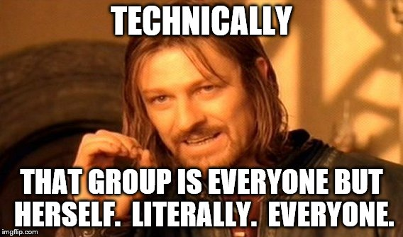 One Does Not Simply Meme | TECHNICALLY THAT GROUP IS EVERYONE BUT HERSELF.  LITERALLY.  EVERYONE. | image tagged in memes,one does not simply | made w/ Imgflip meme maker