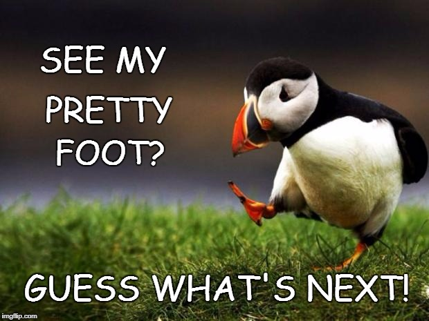 Unpopular Opinion Puffin Meme | SEE MY FOOT? PRETTY GUESS WHAT'S NEXT! | image tagged in memes,unpopular opinion puffin | made w/ Imgflip meme maker
