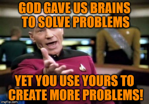 *massive facepalm* | GOD GAVE US BRAINS TO SOLVE PROBLEMS YET YOU USE YOURS TO CREATE MORE PROBLEMS! | image tagged in memes,picard wtf,facepalm,brain,problems | made w/ Imgflip meme maker