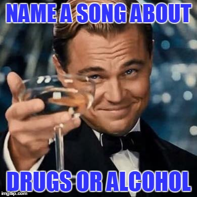 NAME A SONG ABOUT DRUGS OR ALCOHOL | image tagged in songs | made w/ Imgflip meme maker