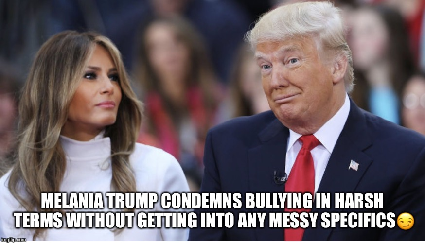 Melania's Against Bullying  | MELANIA TRUMP CONDEMNS BULLYING IN HARSH TERMS WITHOUT GETTING INTO ANY MESSY SPECIFICS | image tagged in melania trump,bullying,donald trump | made w/ Imgflip meme maker