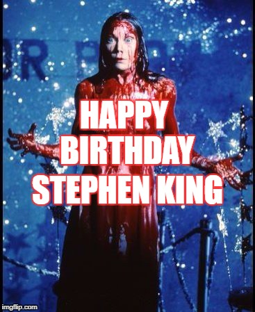 Happy birthday | HAPPY BIRTHDAY STEPHEN KING | image tagged in carrie,stephen king | made w/ Imgflip meme maker