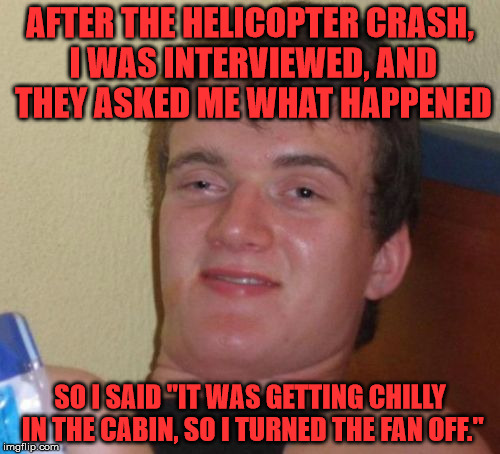"10 Guy will never get a helicopter pilot licence. Ever. | AFTER THE HELICOPTER CRASH, I WAS INTERVIEWED, AND THEY ASKED ME WHAT HAPPENED SO I SAID ""IT WAS GETTING CHILLY IN THE CABIN, SO I TURNED TH 