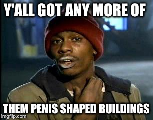 Y'all Got Any More Of That Meme | Y'ALL GOT ANY MORE OF THEM P**IS SHAPED BUILDINGS | image tagged in memes,yall got any more of | made w/ Imgflip meme maker