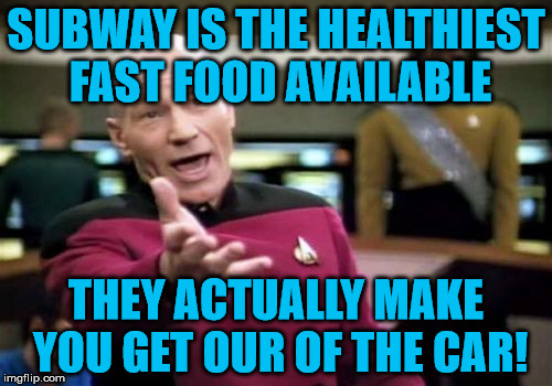 You've gotta be burning off what, at least three hundred calories with that walk, right? | SUBWAY IS THE HEALTHIEST FAST FOOD AVAILABLE THEY ACTUALLY MAKE YOU GET OUR OF THE CAR! | image tagged in memes,picard wtf,subway,healthy,fast food,car | made w/ Imgflip meme maker