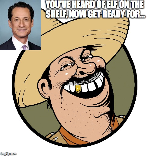 Elf on the shelf | YOU'VE HEARD OF ELF ON THE SHELF, NOW GET READY FOR... | image tagged in elf,weiner,beaner | made w/ Imgflip meme maker