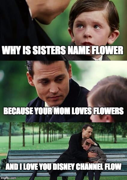 Finding Neverland Meme | WHY IS SISTERS NAME FLOWER BECAUSE YOUR MOM LOVES FLOWERS AND I LOVE YOU DISNEY CHANNEL FLOW | image tagged in memes,finding neverland | made w/ Imgflip meme maker