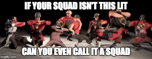 tf2 no school | IF YOUR SQUAD ISN'T THIS LIT CAN YOU EVEN CALL IT A SQUAD | image tagged in tf2 no school | made w/ Imgflip meme maker