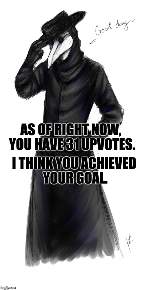 AS OF RIGHT NOW, YOU HAVE 31 UPVOTES. I THINK YOU ACHIEVED YOUR GOAL. | made w/ Imgflip meme maker
