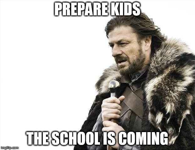 Brace Yourselves X is Coming Meme | PREPARE KIDS THE SCHOOL IS COMING | image tagged in memes,brace yourselves x is coming | made w/ Imgflip meme maker