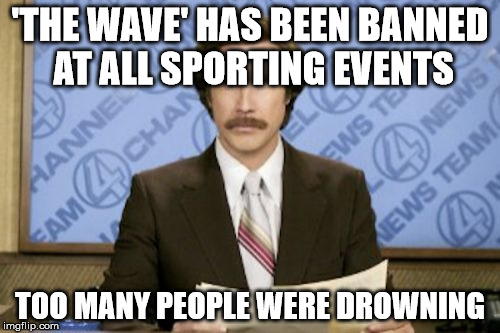 Yes, even in chess tournaments | 'THE WAVE' HAS BEEN BANNED AT ALL SPORTING EVENTS TOO MANY PEOPLE WERE DROWNING | image tagged in memes,ron burgundy,the wave,banned,sports,drowning | made w/ Imgflip meme maker