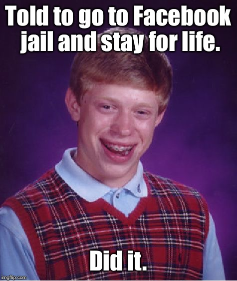 Bad Luck Brian Meme | Told to go to Facebook jail and stay for life. Did it. | image tagged in memes,bad luck brian | made w/ Imgflip meme maker