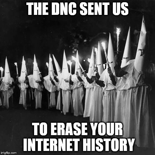 THE DNC SENT US TO ERASE YOUR INTERNET HISTORY | image tagged in democrats | made w/ Imgflip meme maker