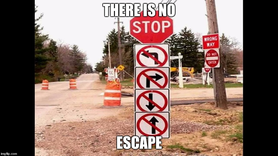 THERE IS NO ESCAPE | image tagged in funny,signs | made w/ Imgflip meme maker