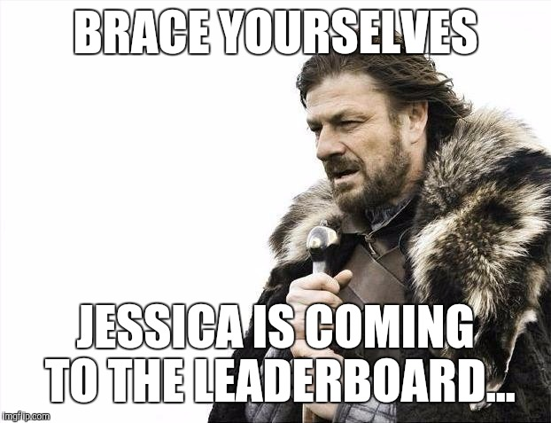 Several of us just made the leaderboard in the last two days, but Jessica is right behind and ready to blow past us all... :)  | BRACE YOURSELVES JESSICA IS COMING TO THE LEADERBOARD... | image tagged in memes,brace yourselves x is coming,jessica,jbmemegeek,leaderboard | made w/ Imgflip meme maker