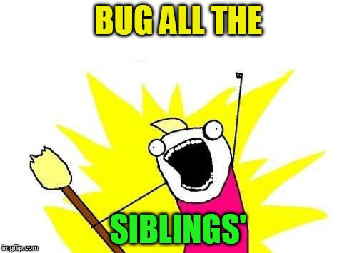 X All The Y Meme | BUG ALL THE SIBLINGS' | image tagged in memes,x all the y | made w/ Imgflip meme maker