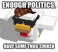 ENOUGH POLITICS. HAVE SOME THUG CHIKEN | image tagged in thug life,chicken | made w/ Imgflip meme maker