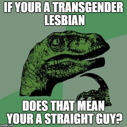 Philosoraptor Meme | IF YOUR A TRANSGENDER LESBIAN DOES THAT MEAN YOUR A STRAIGHT GUY? | image tagged in memes,philosoraptor,funny,transgender,lesbian,mind blown | made w/ Imgflip meme maker