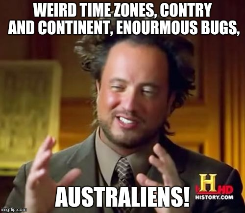 Aliens Guy | WEIRD TIME ZONES, CONTRY AND CONTINENT, ENOURMOUS BUGS, AUSTRALIENS! | image tagged in aliens guy | made w/ Imgflip meme maker