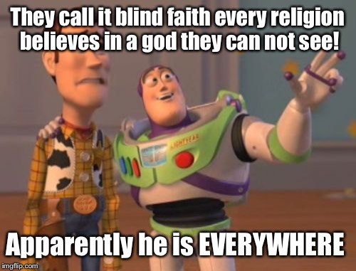 X, X Everywhere Meme | They call it blind faith every religion believes in a god they can not see! Apparently he is EVERYWHERE | image tagged in memes,x,x everywhere,x x everywhere,latest,meme | made w/ Imgflip meme maker