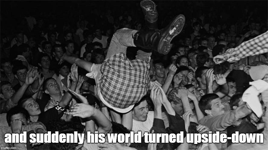 and suddenly his world turned upside-down | made w/ Imgflip meme maker
