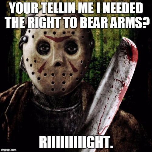 Jason reacts to the 2nd Ammendment | YOUR TELLIN ME I NEEDED THE RIGHT TO BEAR ARMS? RIIIIIIIIIGHT. | image tagged in jason voorhees | made w/ Imgflip meme maker