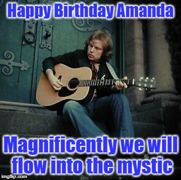 Happy Birthday Amanda Magnificently we will flow into the mystic | image tagged in van morrison | made w/ Imgflip meme maker