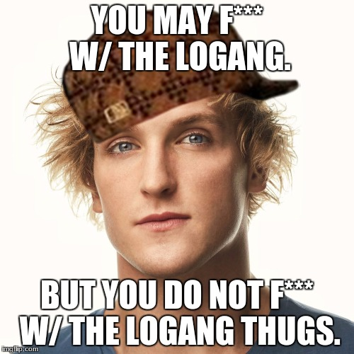 YOU MAY F*** W/ THE LOGANG. BUT YOU DO NOT F*** W/ THE LOGANG THUGS. | image tagged in logan paul aug 2017,scumbag | made w/ Imgflip meme maker