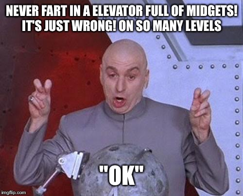 "Dr Evil Laser Meme | NEVER FART IN A ELEVATOR FULL OF MIDGETS! IT'S JUST WRONG! ON SO MANY LEVELS ""OK"" 