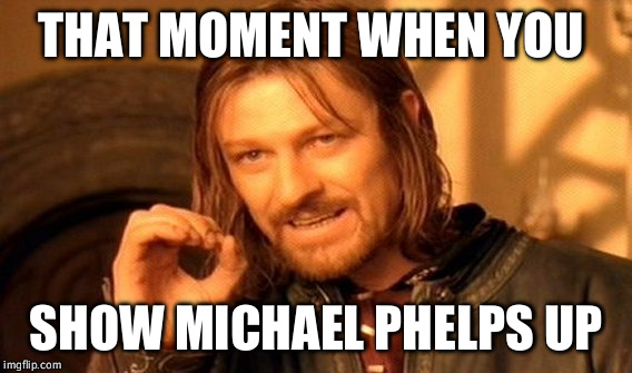 One Does Not Simply Meme | THAT MOMENT WHEN YOU SHOW MICHAEL PHELPS UP | image tagged in memes,one does not simply | made w/ Imgflip meme maker