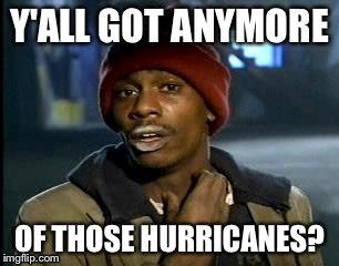 Y'all Got Any More Of That Meme | Y'ALL GOT ANYMORE OF THOSE HURRICANES? | image tagged in memes,yall got any more of | made w/ Imgflip meme maker