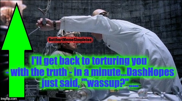 "ButthurtMemeSimpleton I'll get back to torturing you - with the truth - in a minute...DashHopes just said, ""'wassup?""..... 