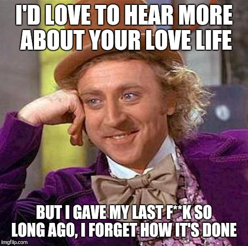 Sorry, The Love Doctor is Out | I'D LOVE TO HEAR MORE ABOUT YOUR LOVE LIFE BUT I GAVE MY LAST F**K SO LONG AGO, I FORGET HOW IT'S DONE | image tagged in memes,creepy condescending wonka | made w/ Imgflip meme maker