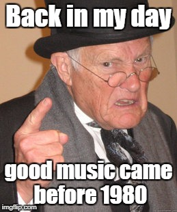 Back In My Day Meme | Back in my day good music came before 1980 | image tagged in memes,back in my day | made w/ Imgflip meme maker