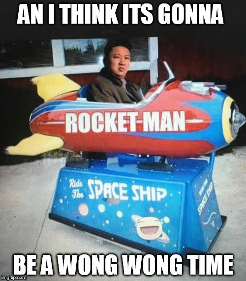 Rocket man  kim jung un    | AN I THINK ITS GONNA BE A WONG WONG TIME | image tagged in kim jung un,rocket man | made w/ Imgflip meme maker
