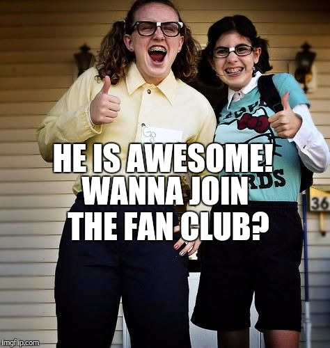 HE IS AWESOME! WANNA JOIN THE FAN CLUB? | made w/ Imgflip meme maker