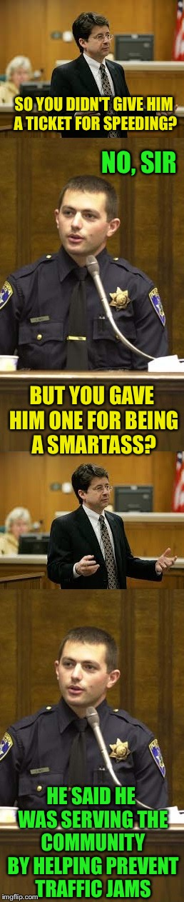 $100 Joke | SO YOU DIDN'T GIVE HIM A TICKET FOR SPEEDING? HE SAID HE WAS SERVING THE COMMUNITY BY HELPING PREVENT TRAFFIC JAMS NO, SIR BUT YOU GAVE HIM  | image tagged in lawyer and cop testifying | made w/ Imgflip meme maker
