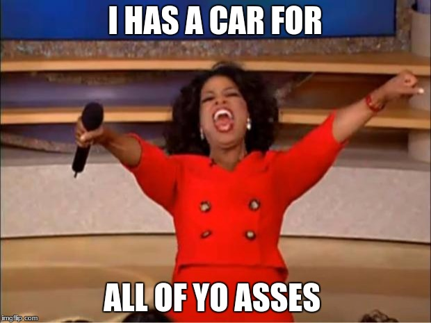 Oprah You Get A Meme | I HAS A CAR FOR ALL OF YO ASSES | image tagged in memes,oprah you get a | made w/ Imgflip meme maker